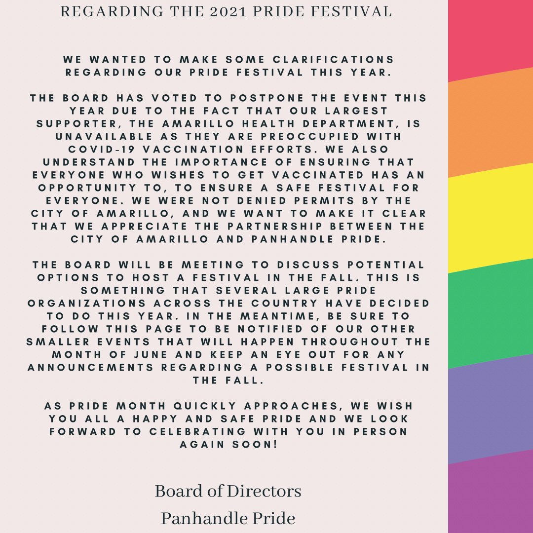 We wanted to make some clarifications regarding our Pride festival this year.  The board has voted to postpone the event this year due to the fact that our largest supporter, the Amarillo Health Department, is unavailable as they are preoccupied with COVID-19 vaccination efforts. We also understand the importance of ensuring that everyone who wishes to get vaccinated has an opportunity to, to ensure a safe festival for everyone. We were not denied permits by the City of Amarillo, and we want to make it clear that we appreciate the partnership between the City of Amarillo and Panhandle Pride.  The board will be meeting to discuss potential options to host a festival in the Fall. This is something that several large pride organizations across the country have decided to do this year. In the meantime, be sure to follow this page to be notified of our other smaller events that will happen throughout the month of June and keep an eye out for any announcements regarding a possible festival in the Fall.   As Pride Month quickly approaches, we wish you all a happy and safe Pride and we look forward to celebrating with you in person again soon!  Board of Directors Panhandle Pride